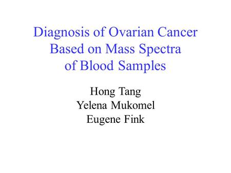 Diagnosis of Ovarian Cancer Based on Mass Spectra of Blood Samples Hong Tang Yelena Mukomel Eugene Fink.