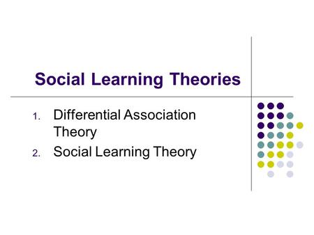 Social Learning Theories 1. Differential Association Theory 2. Social Learning Theory.