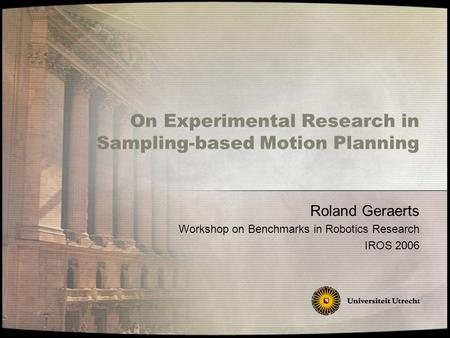 On Experimental Research in Sampling-based Motion Planning Roland Geraerts Workshop on Benchmarks in Robotics Research IROS 2006.