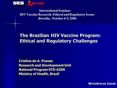 Ministério da Saúde The Brazilian HIV Vaccine Program: Ethical and Regulatory Challenges Cristina de A. Possas Research and Development Unit National Program.