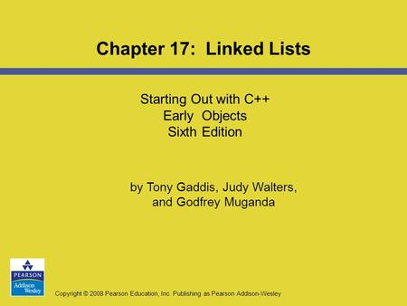 Copyright © 2008 Pearson Education, Inc. Publishing as Pearson Addison-Wesley Starting Out with C++ Early Objects Sixth Edition Chapter 17: Linked Lists.