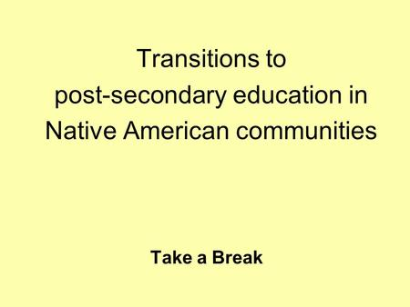 Take a Break Transitions to post-secondary education in Native American communities.