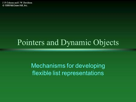 J. P. Cohoon and J. W. Davidson © 1999 McGraw-Hill, Inc. Pointers and Dynamic Objects Mechanisms for developing flexible list representations.