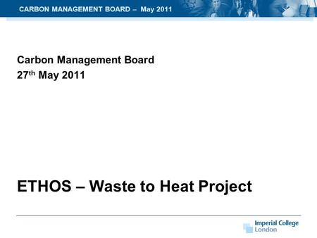 Carbon Management Board 27 th May 2011 ETHOS – Waste to Heat Project CARBON MANAGEMENT BOARD – May 2011.