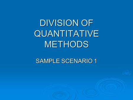 DIVISION OF QUANTITATIVE METHODS SAMPLE SCENARIO 1.
