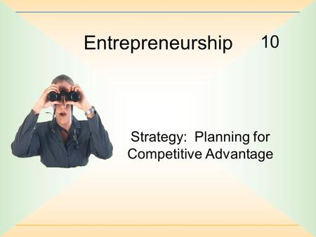 10 Entrepreneurship Strategy: Planning for Competitive Advantage.