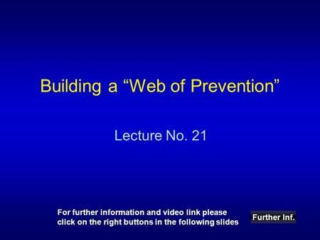 "Building a ""Web of Prevention"" Lecture No. 21 Further Inf. For further information and video link please click on the right buttons in the following slides."