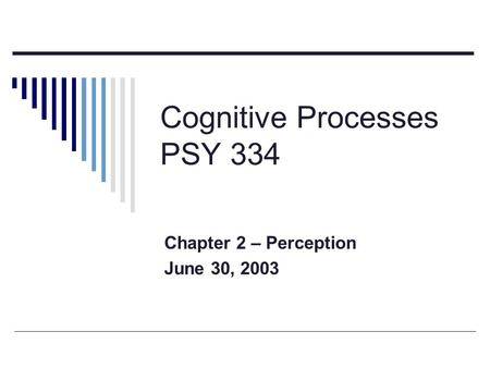 Cognitive Processes PSY 334 Chapter 2 – Perception June 30, 2003.