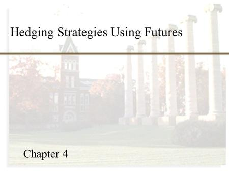 Hedging Strategies Using Futures Chapter 4. Chapter Outline 4.1 Basic principles 4.2 Arguments for and against hedging 4.3 Basis risk 4.4 Minimum variance.