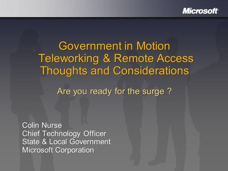 Government in Motion Teleworking & Remote Access Thoughts and Considerations Are you ready for the surge ? Colin Nurse Chief Technology Officer State &
