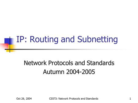 Oct 26, 2004CS573: Network Protocols and Standards1 IP: Routing and Subnetting Network Protocols and Standards Autumn 2004-2005.