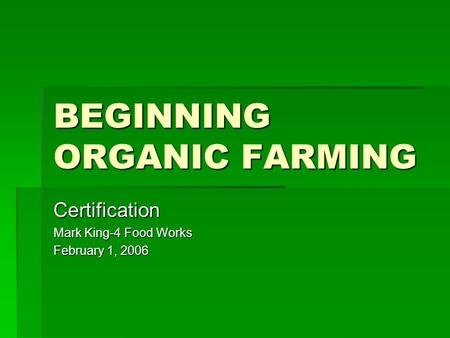 BEGINNING ORGANIC FARMING Certification Mark King-4 Food Works February 1, 2006.