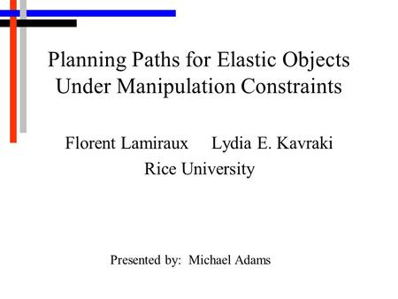 Planning Paths for Elastic Objects Under Manipulation Constraints Florent Lamiraux Lydia E. Kavraki Rice University Presented by: Michael Adams.