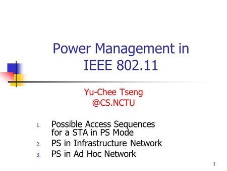 1 Power Management in IEEE 802.11 Yu-Chee 1. Possible Access Sequences for a STA in PS Mode 2. PS in Infrastructure Network 3. PS in Ad.