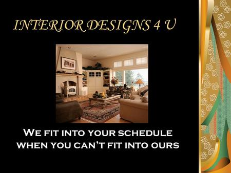 INTERIOR DESIGNS 4 U We fit into your schedule when you can't fit into ours.