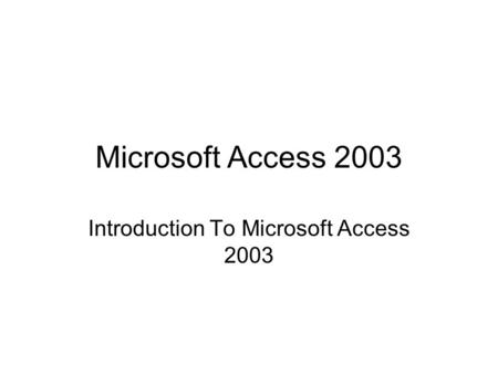 Microsoft Access 2003 Introduction To Microsoft Access 2003.