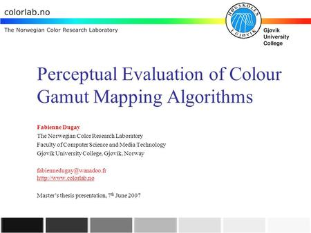 Perceptual Evaluation of Colour Gamut Mapping Algorithms Fabienne Dugay The Norwegian Color Research Laboratory Faculty of Computer Science and Media Technology.