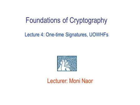 Lecturer: Moni Naor Foundations of Cryptography Lecture 4: One-time Signatures, UOWHFs.