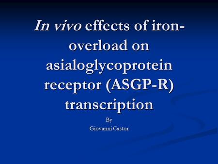 In vivo effects of iron- overload on asialoglycoprotein receptor (ASGP-R) transcription By Giovanni Castor.