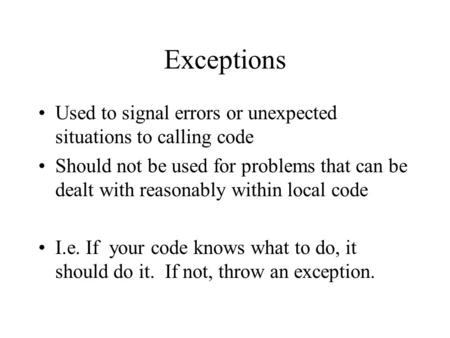 Exceptions Used to signal errors or unexpected situations to calling code Should not be used for problems that can be dealt with reasonably within local.
