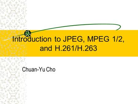 Introduction to JPEG, MPEG 1/2, and H.261/H.263 Chuan-Yu Cho.