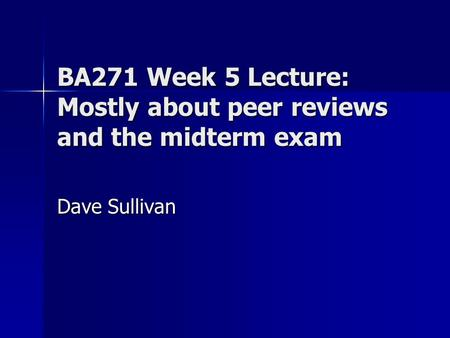 BA271 Week 5 Lecture: Mostly about peer reviews and the midterm exam Dave Sullivan.
