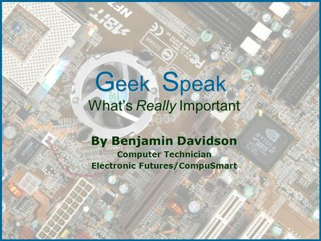 G eek S peak What's Really Important By Benjamin Davidson Computer Technician Electronic Futures/CompuSmart.