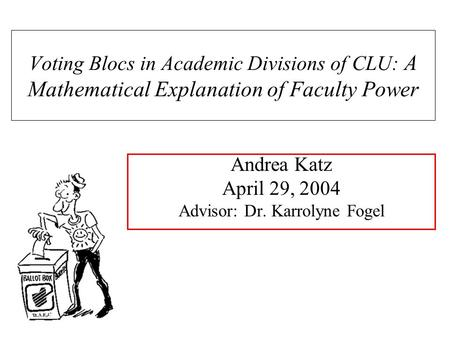 Andrea Katz April 29, 2004 Advisor: Dr. Karrolyne Fogel Voting Blocs in Academic Divisions of CLU: A Mathematical Explanation of Faculty Power.