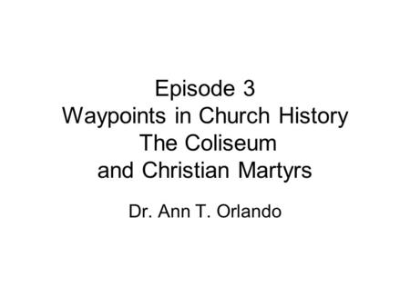 Episode 3 Waypoints in Church History The Coliseum and Christian Martyrs Dr. Ann T. Orlando.