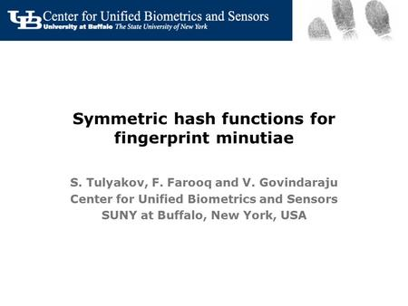 Symmetric hash functions for fingerprint minutiae S. Tulyakov, F. Farooq and V. Govindaraju Center for Unified Biometrics and Sensors SUNY at Buffalo,
