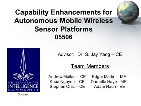 Capability Enhancements for Autonomous Mobile Wireless Sensor Platforms 05506 Advisor: Dr. S. Jay Yang – CE Team Members Andrew Mullen – CE Edgar Martin.