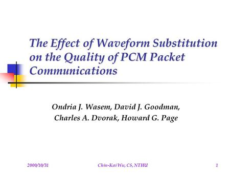 2000/10/31Chin-Kai Wu, CS, NTHU1 The Effect of Waveform Substitution on the Quality of PCM Packet Communications Ondria J. Wasem, David J. Goodman, Charles.