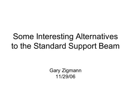 Some Interesting Alternatives to the Standard Support Beam Gary Zigmann 11/29/06.