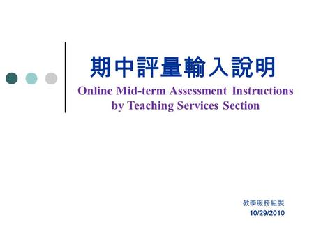 期中評量輸入說明 教學服務組製 Online Mid-term Assessment Instructions by Teaching Services Section 10/29/2010.