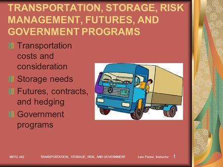 MKTG 442 TRANSPORTATION, STORAGE, RISK, AND GOVERNMENT Lars Perner, Instructor 1 TRANSPORTATION, STORAGE, RISK MANAGEMENT, FUTURES, AND GOVERNMENT PROGRAMS.
