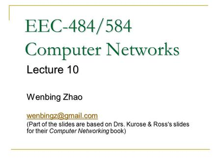 EEC-484/584 Computer Networks Lecture 10 Wenbing Zhao (Part of the slides are based on Drs. Kurose & Ross ' s slides for their Computer.