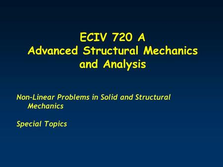 ECIV 720 A Advanced Structural Mechanics and Analysis Non-Linear Problems in Solid and Structural Mechanics Special Topics.