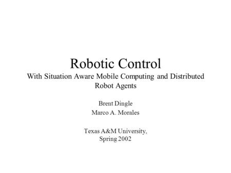 Robotic Control With Situation Aware Mobile Computing and Distributed Robot Agents Brent Dingle Marco A. Morales Texas A&M University, Spring 2002.