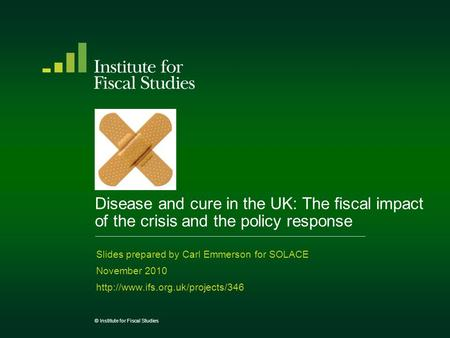 © Institute for Fiscal Studies Disease and cure in the UK: The fiscal impact of the crisis and the policy response Slides prepared by Carl Emmerson for.
