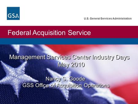 Federal Acquisition Service U.S. General Services Administration Management Services Center Industry Days May 2010 Nancy S. Goode GSS Office of Acquisition.
