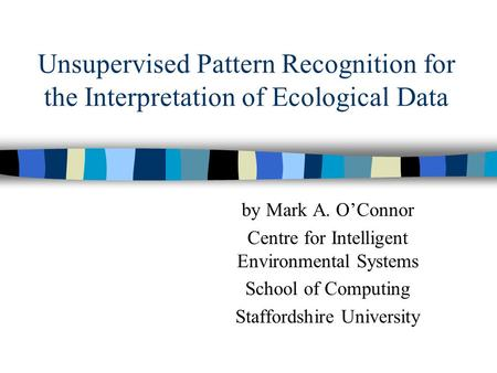 Unsupervised Pattern Recognition for the Interpretation of Ecological Data by Mark A. O'Connor Centre for Intelligent Environmental Systems School of Computing.