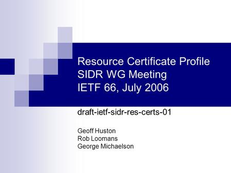 Resource Certificate Profile SIDR WG Meeting IETF 66, July 2006 draft-ietf-sidr-res-certs-01 Geoff Huston Rob Loomans George Michaelson.