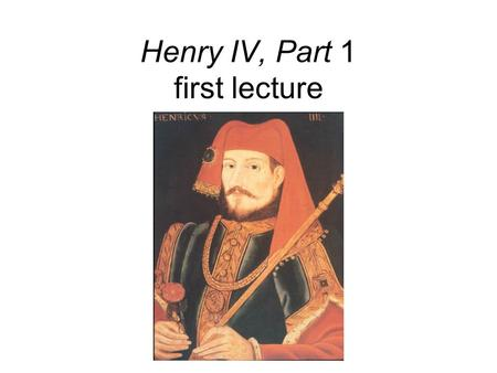 Henry IV, Part 1 first lecture. Shakespeare's best history play? Multiple structures of opposition. Court and political world vs. tavern world. Hotspur.