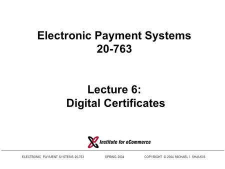 ELECTRONIC PAYMENT SYSTEMS 20-763 SPRING 2004 COPYRIGHT © 2004 MICHAEL I. SHAMOS Electronic Payment Systems 20-763 Lecture 6: Digital Certificates.
