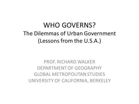 WHO GOVERNS? The Dilemmas of Urban Government (Lessons from the U.S.A.) PROF. RICHARD WALKER DEPARTMENT OF GEOGRAPHY GLOBAL METROPOLITAN STUDIES UNIVERSITY.
