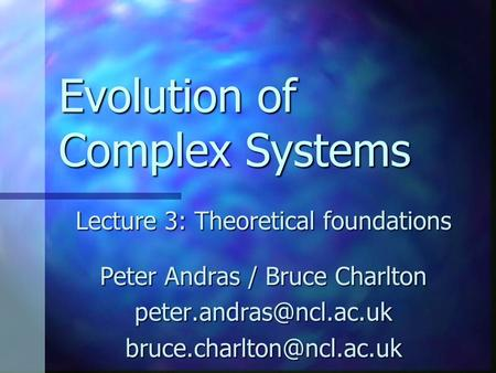 Evolution of Complex Systems Lecture 3: Theoretical foundations Peter Andras / Bruce Charlton