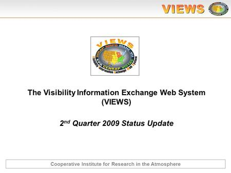 2 nd Quarter 2009 Status Update The Visibility Information Exchange Web System (VIEWS) Cooperative Institute for Research in the Atmosphere.