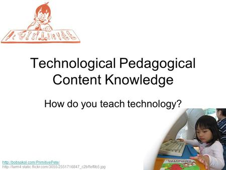 Technological Pedagogical Content Knowledge   How do you.