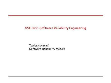 CSE 322: Software Reliability Engineering Topics covered: Software Reliability Models.