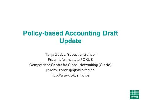 Policy-based Accounting Draft Update Tanja Zseby, Sebastian Zander Fraunhofer Institute FOKUS Competence Center for Global Networking (GloNe) [zseby,